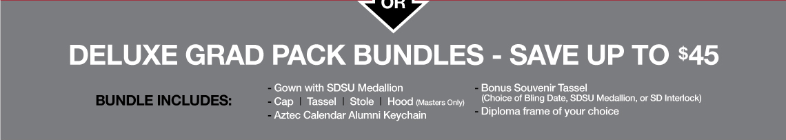 Deluxe Grad Pack Bundle - Save up to $45. Bundle includes gown with SDSU medallion, cap, tassel, stole, hood (Master only), Aztec calendar alumni keychain, bonus souvenir tassel (choice of Bling Date, SDSU Medallion, or SD Interlock), and diploma frame of your choice.