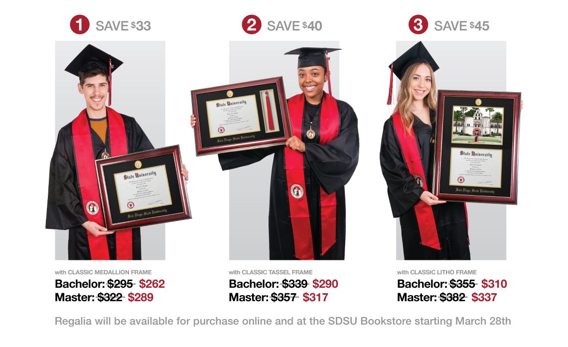 Deluxe Grad Pack Bundle 1 (Classic Medallion frame)- Save $33. Bachelor: $295 value for $262. Master: $322 value for $289. Deluxe Grad Pack Bundle 2 (Classic Tassel frame) - Save $40. Bachelor: $339 value for $290. Master: $357 value for $317. Deluxe Grad Pack Bundle 3 (Classic Litho frame) - Save $45. Bachelor: $355 value for $310. Master: $382 value for $337. Regalia will be available for purchase online and at the SDSU Bookstore starting March 28.