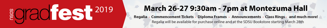 SDSU Gradfest 2019. March 26-27, 9:30 a.m. to 7 p.m. at Montezuma Hall. Regalia, Commencement tickets, Diploma frames, Announcements, Class rings, and much more! Regalia will be available to purchase online and at the SDSU Bookstore starting March 28th.