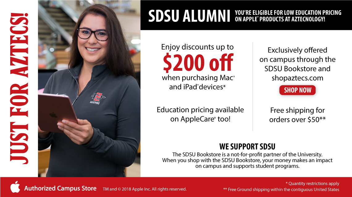 Just for Aztecs! SDSU Alumni. You're eligible for low education pricing on Apple Products at Aztecnology. Enjoy discounts up to $200 off when purchasing Mac or iPad devices. Exclusively offered on campus through the SDSU Bookstore and shopaztecs.com. Shop now. Education pricing available on AppleCare too! Free shipping orders over $50** We support SDSU. The SDSU Bookstore is not-for-profit partner of the University. When you shop with the SDSU Bookstore, your money makes an impact on campus and supports student programs. *Quantity restrictions apply. ** Free ground shipping within the contiguous United States. Apple Authorized Campus Store.
